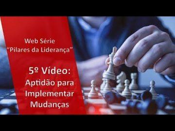 """Web Série """"Pilares da Liderança"""": 5o Pilar - Aptidão para implementar mudanças"""